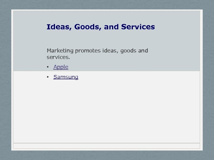 Ideas, Goods, and Services Marketing promotes ideas, goods and services. • Apple • Samsung