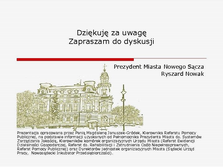 Dziękuję za uwagę Zapraszam do dyskusji Prezydent Miasta Nowego Sącza Ryszard Nowak Prezentacja opracowana