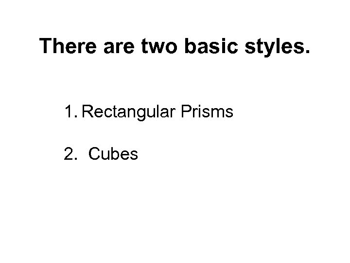 There are two basic styles. 1. Rectangular Prisms 2. Cubes