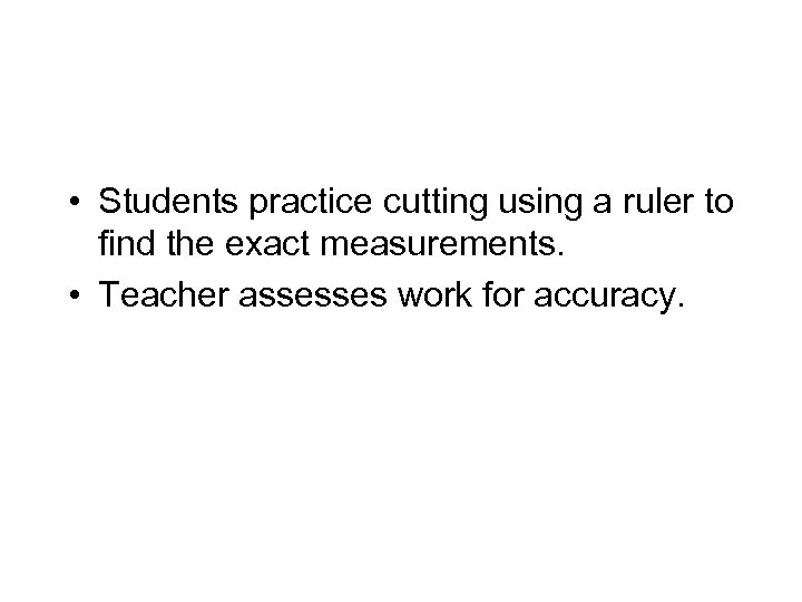 • Students practice cutting using a ruler to find the exact measurements. •