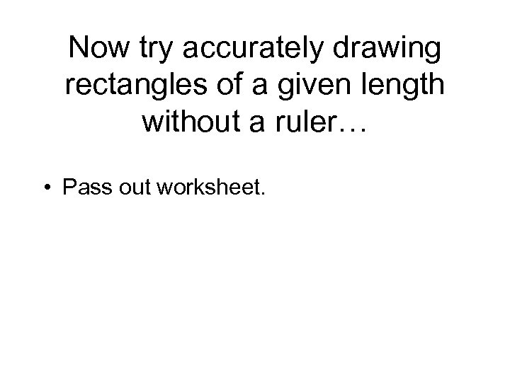 Now try accurately drawing rectangles of a given length without a ruler… • Pass