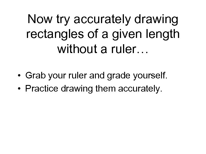 Now try accurately drawing rectangles of a given length without a ruler… • Grab