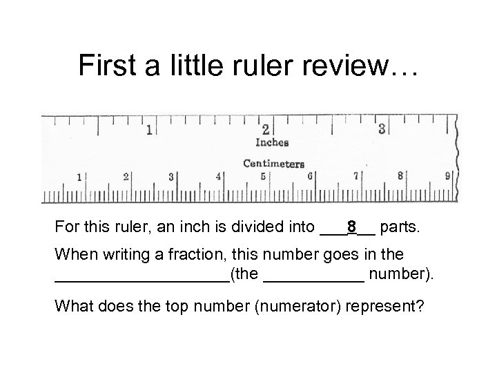 First a little ruler review… For this ruler, an inch is divided into ___8__