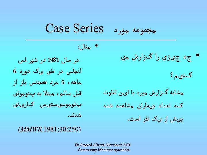 ﻣﺠﻤﻮﻋﻪ ﻣﻮﺭﺩ Case Series • ﻣﺜﺎﻝ: • چﻪ چیﺰی ﺭﺍ گﺰﺍﺭﺵ ﻣی ﺩﺭ