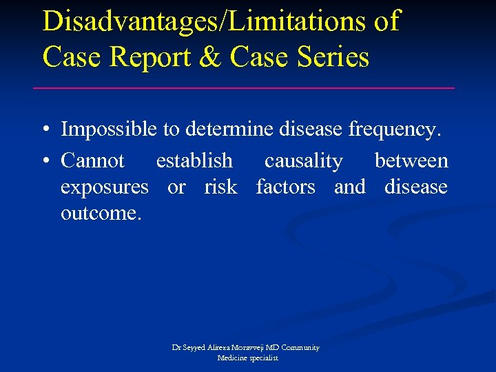 Disadvantages/Limitations of Case Report & Case Series • Impossible to determine disease frequency. •
