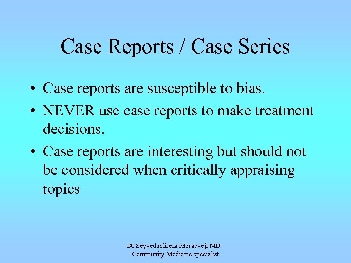 Case Reports / Case Series • Case reports are susceptible to bias. • NEVER