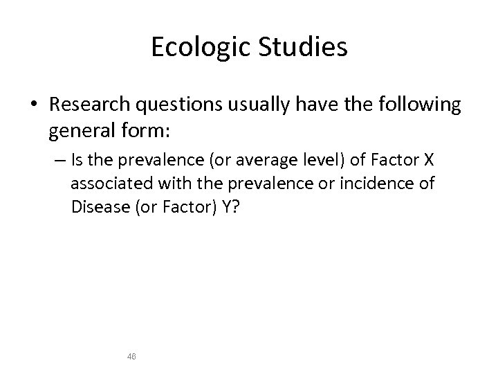 Ecologic Studies • Research questions usually have the following general form: – Is the
