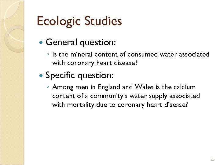 Ecologic Studies General question: ◦ Is the mineral content of consumed water associated with