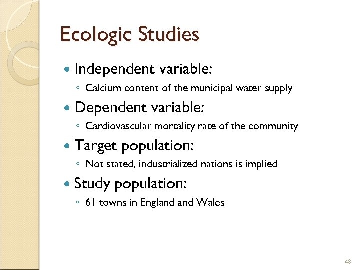 Ecologic Studies Independent variable: ◦ Calcium content of the municipal water supply Dependent variable: