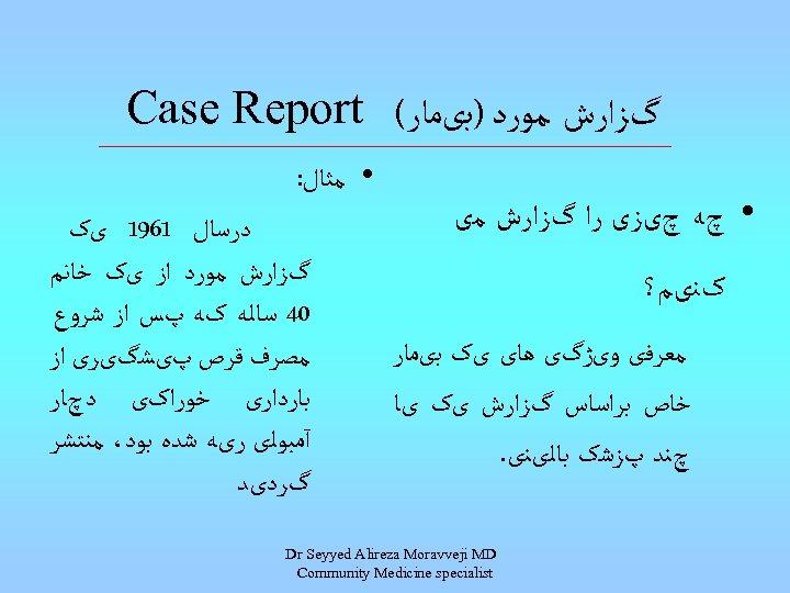گﺰﺍﺭﺵ ﻣﻮﺭﺩ )ﺑیﻤﺎﺭ( Case Report • چﻪ چیﺰی ﺭﺍ گﺰﺍﺭﺵ ﻣی کﻨیﻢ؟ ﻣﻌﺮﻓی