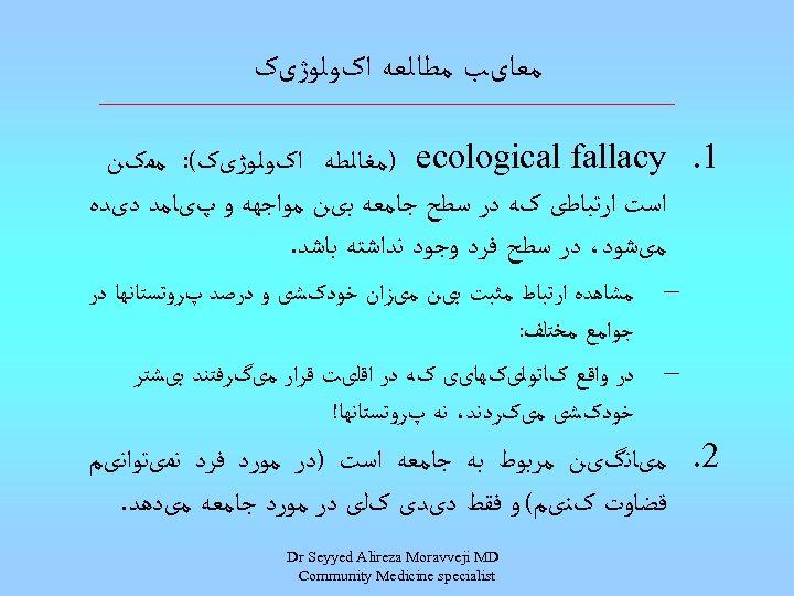 ﻣﻌﺎیﺐ ﻣﻄﺎﻟﻌﻪ ﺍکﻮﻟﻮژیک 1. ) ecological fallacy ﻣﻐﺎﻟﻄﻪ ﺍکﻮﻟﻮژیک(: ﻣﻤکﻦ ﺍﺳﺖ ﺍﺭﺗﺒﺎﻃی کﻪ