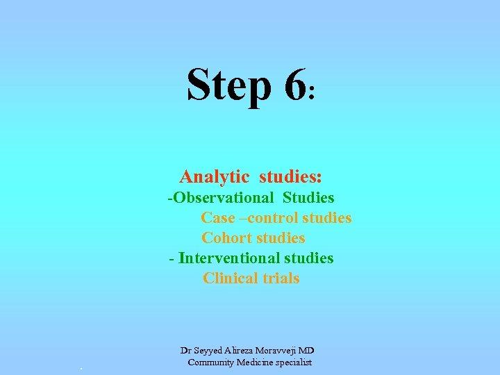 Step 6: Analytic studies: -Observational Studies Case –control studies Cohort studies - Interventional studies
