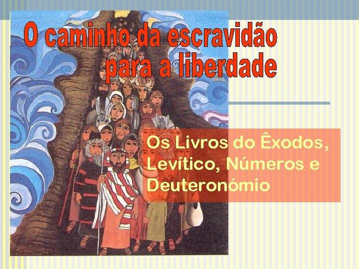 Os Livros do Êxodos, Levítico, Números e Deuteronómio