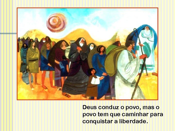 Deus conduz o povo, mas o povo tem que caminhar para conquistar a liberdade.