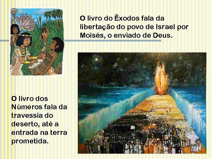 O livro do Êxodos fala da libertação do povo de Israel por Moisés, o