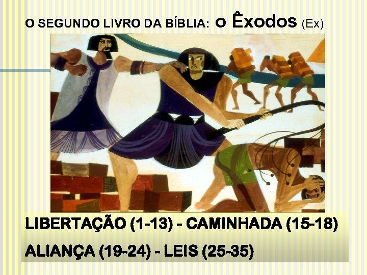 O SEGUNDO LIVRO DA BÍBLIA: o Êxodos (Ex) LIBERTAÇÃO (1 -13) - CAMINHADA (15