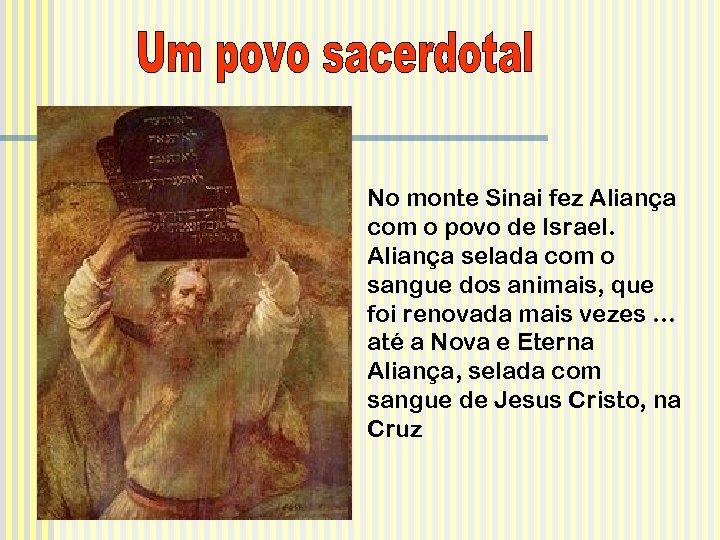 No monte Sinai fez Aliança com o povo de Israel. Aliança selada com o