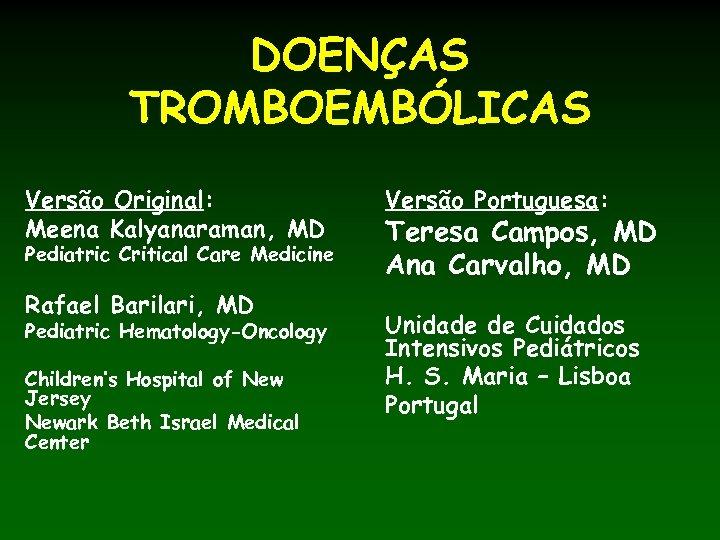 DOENÇAS TROMBOEMBÓLICAS Versão Original: Meena Kalyanaraman, MD Pediatric Critical Care Medicine Rafael Barilari, MD