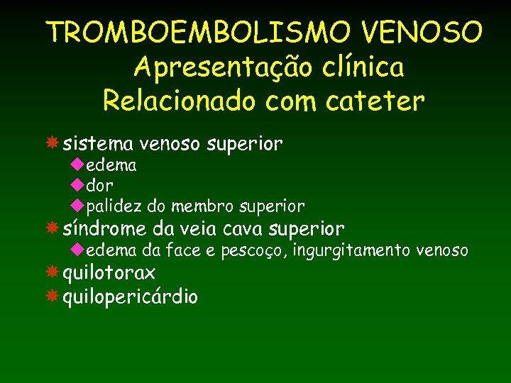 TROMBOEMBOLISMO VENOSO Apresentação clínica Relacionado com cateter sistema venoso superior uedema udor upalidez do