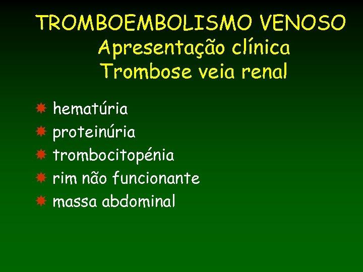 TROMBOEMBOLISMO VENOSO Apresentação clínica Trombose veia renal hematúria proteinúria trombocitopénia rim não funcionante massa