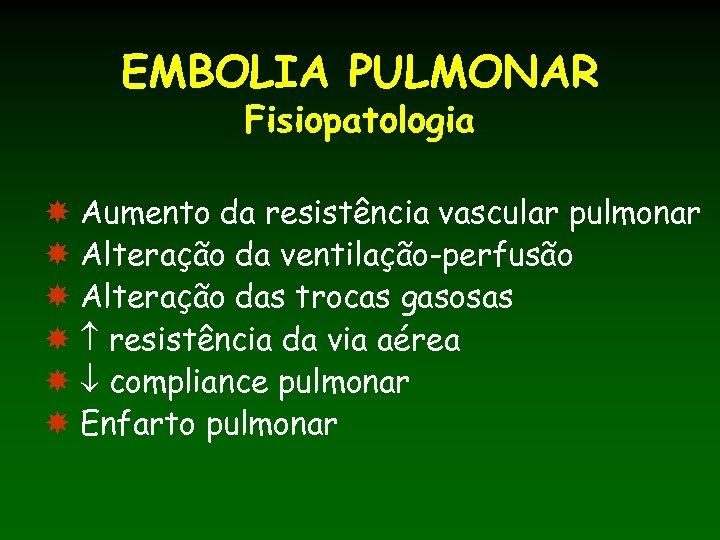 EMBOLIA PULMONAR Fisiopatologia Aumento da resistência vascular pulmonar Alteração da ventilação-perfusão Alteração das trocas