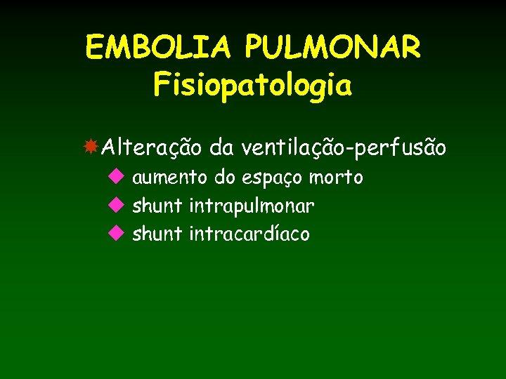 EMBOLIA PULMONAR Fisiopatologia Alteração da ventilação-perfusão u aumento do espaço morto u shunt intrapulmonar