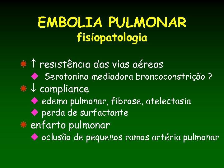 EMBOLIA PULMONAR fisiopatologia resistência das vias aéreas u Serotonina mediadora broncoconstrição ? compliance u