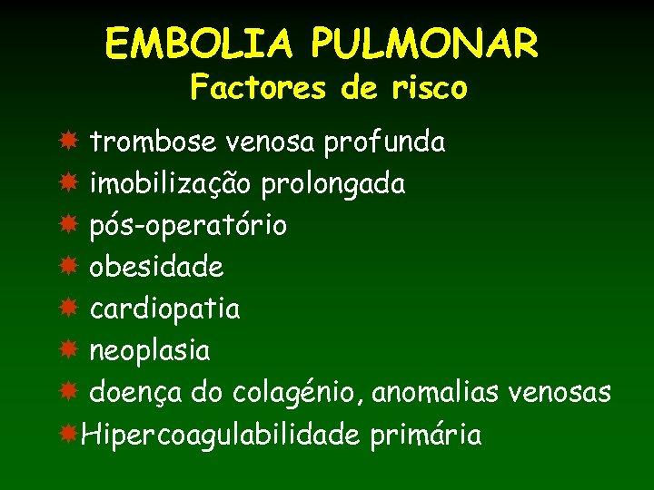 EMBOLIA PULMONAR Factores de risco trombose venosa profunda imobilização prolongada pós-operatório obesidade cardiopatia neoplasia