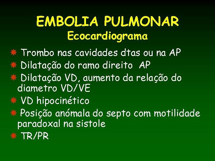 EMBOLIA PULMONAR Ecocardiograma Trombo nas cavidades dtas ou na AP Dilatação do ramo direito