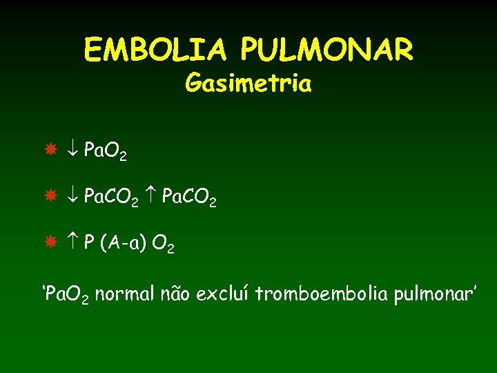 EMBOLIA PULMONAR Gasimetria Pa. O 2 Pa. CO 2 P (A-a) O 2 'Pa.