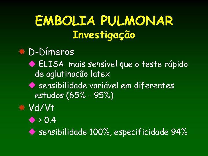 EMBOLIA PULMONAR Investigação D-Dímeros u ELISA mais sensível que o teste rápido de aglutinação