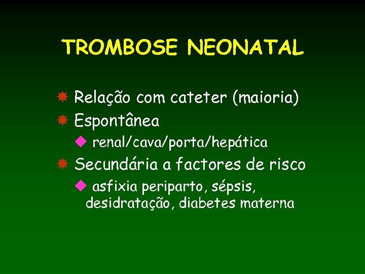 TROMBOSE NEONATAL Relação com cateter (maioria) Espontânea u renal/cava/porta/hepática Secundária a factores de risco