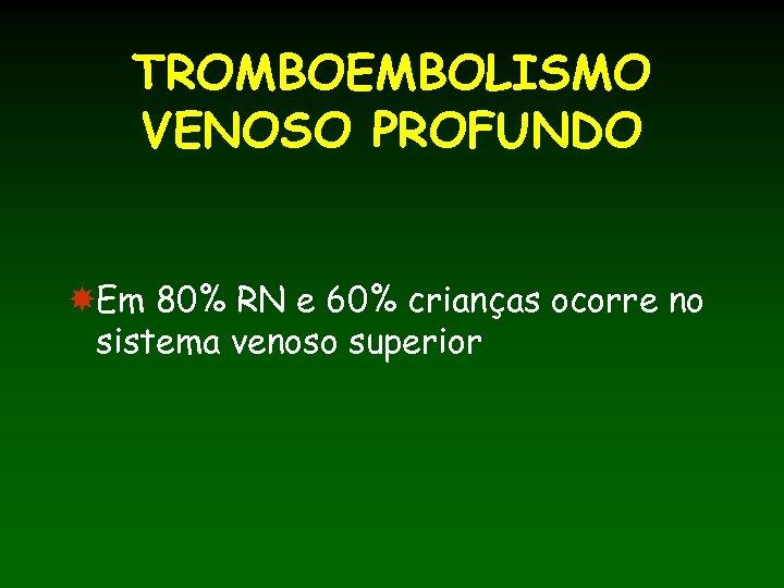TROMBOEMBOLISMO VENOSO PROFUNDO Em 80% RN e 60% crianças ocorre no sistema venoso superior