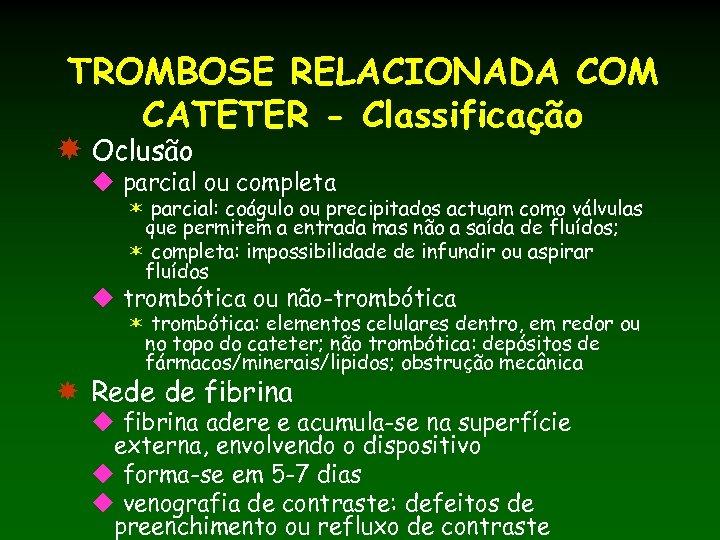 TROMBOSE RELACIONADA COM CATETER - Classificação Oclusão u parcial ou completa ë parcial: coágulo