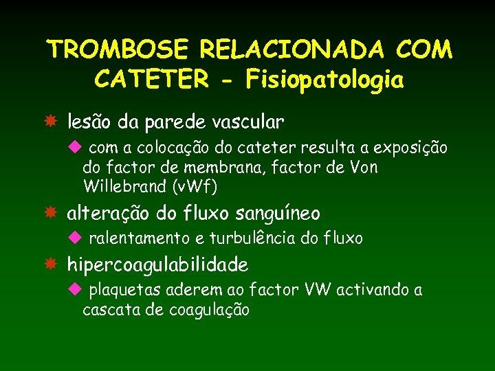 TROMBOSE RELACIONADA COM CATETER - Fisiopatologia lesão da parede vascular u com a colocação