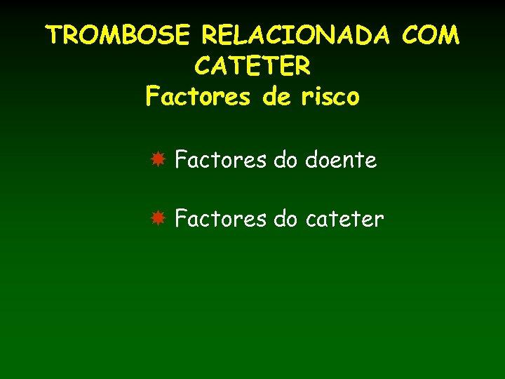 TROMBOSE RELACIONADA COM CATETER Factores de risco Factores do doente Factores do cateter
