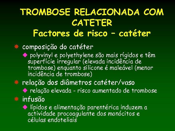 TROMBOSE RELACIONADA COM CATETER Factores de risco – catéter composição do catéter u polyvinyl