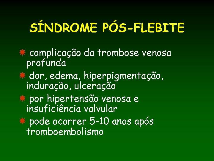 SÍNDROME PÓS-FLEBITE complicação da trombose venosa profunda dor, edema, hiperpigmentação, induração, ulceração por hipertensão