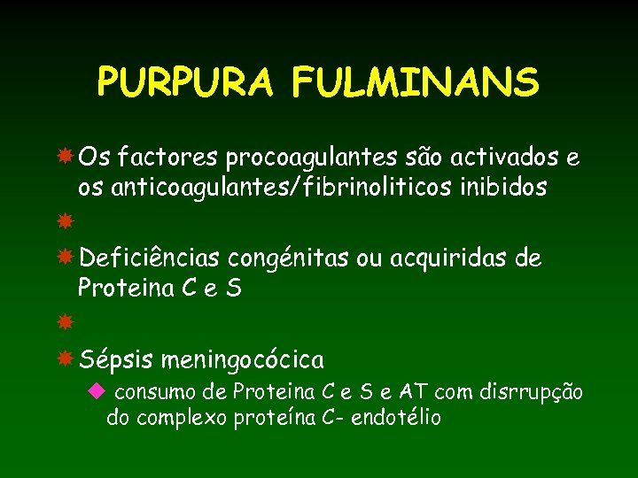 PURPURA FULMINANS Os factores procoagulantes são activados e os anticoagulantes/fibrinoliticos inibidos Deficiências congénitas ou