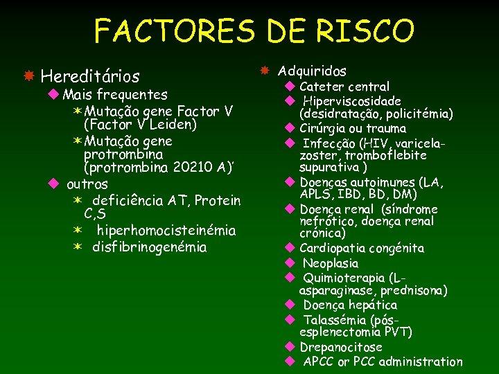 FACTORES DE RISCO Hereditários u Mais frequentes ëMutação gene Factor V (Factor V Leiden)