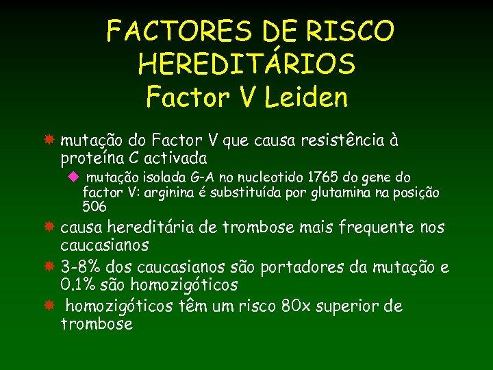 FACTORES DE RISCO HEREDITÁRIOS Factor V Leiden mutação do Factor V que causa resistência
