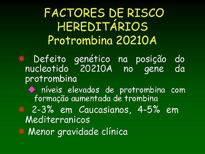 FACTORES DE RISCO HEREDITÁRIOS Protrombina 20210 A Defeito genético na posição do nucleotido 20210