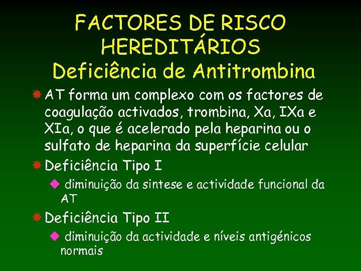 FACTORES DE RISCO HEREDITÁRIOS Deficiência de Antitrombina AT forma um complexo com os factores