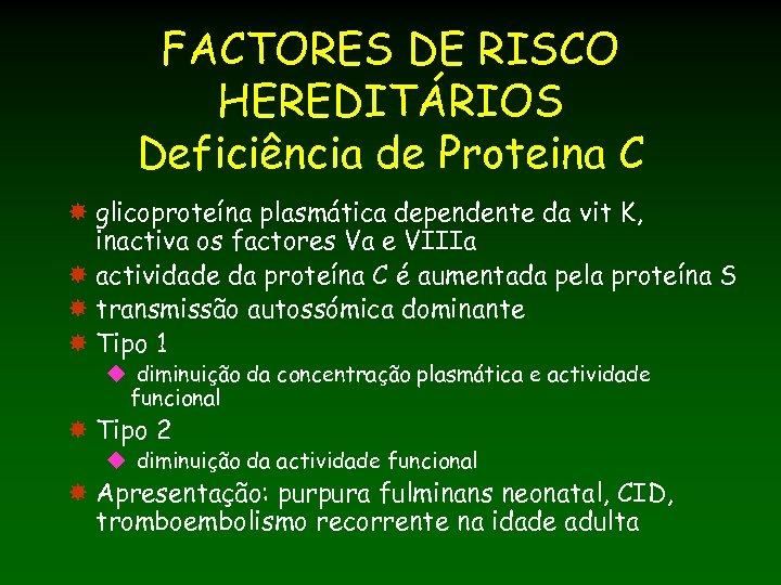 FACTORES DE RISCO HEREDITÁRIOS Deficiência de Proteina C glicoproteína plasmática dependente da vit K,