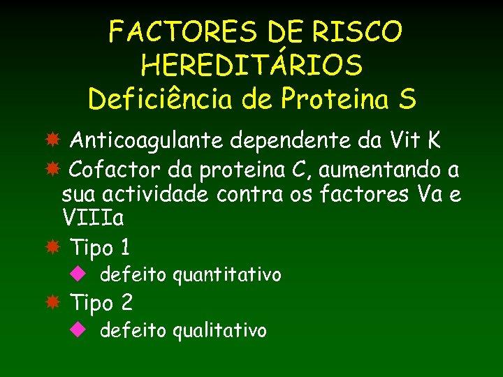 FACTORES DE RISCO HEREDITÁRIOS Deficiência de Proteina S Anticoagulante dependente da Vit K Cofactor