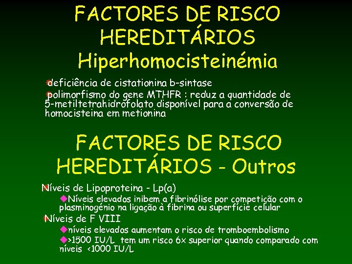 FACTORES DE RISCO HEREDITÁRIOS Hiperhomocisteinémia deficiência de cistationina b-sintase polimorfismo do gene MTHFR :