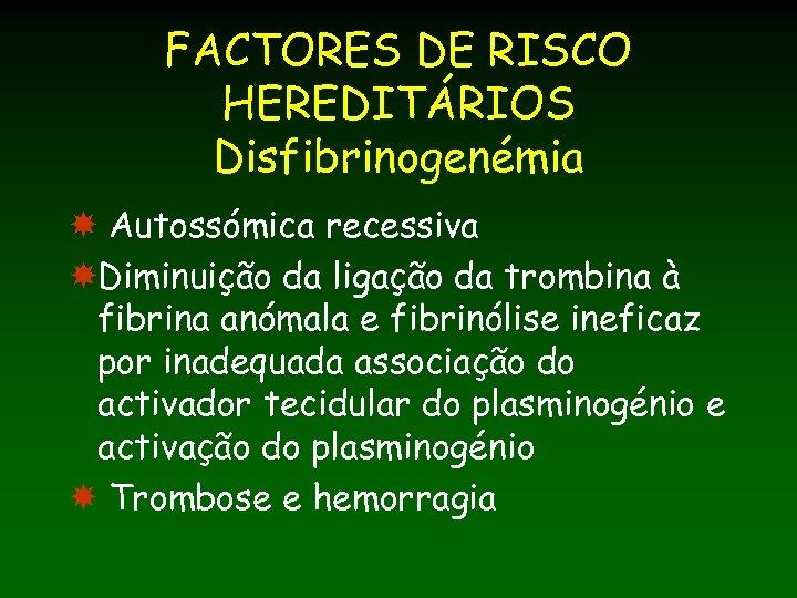 FACTORES DE RISCO HEREDITÁRIOS Disfibrinogenémia Autossómica recessiva Diminuição da ligação da trombina à fibrina
