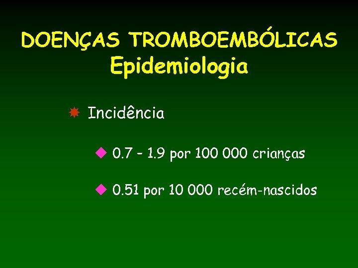 DOENÇAS TROMBOEMBÓLICAS Epidemiologia Incidência u 0. 7 – 1. 9 por 100 000 crianças