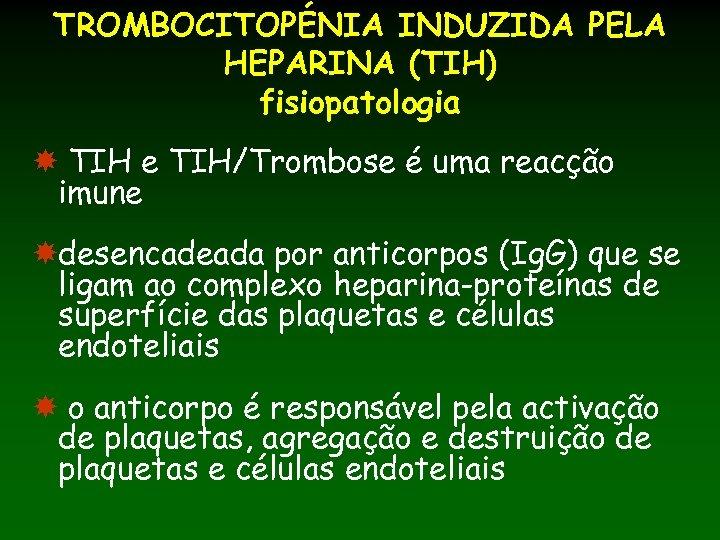 TROMBOCITOPÉNIA INDUZIDA PELA HEPARINA (TIH) fisiopatologia TIH e TIH/Trombose é uma reacção imune desencadeada