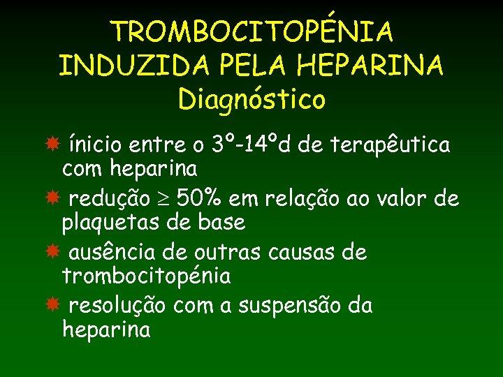 TROMBOCITOPÉNIA INDUZIDA PELA HEPARINA Diagnóstico ínicio entre o 3º-14ºd de terapêutica com heparina redução